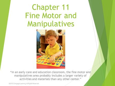 "Chapter 11 Fine Motor and Manipulatives ""In an early care and education classroom, the fine motor and manipulatives area probably includes a larger variety."