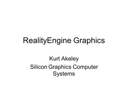 RealityEngine Graphics Kurt Akeley Silicon Graphics Computer Systems.