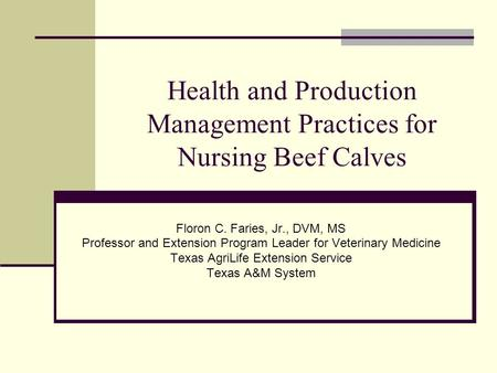 Health and Production Management Practices for Nursing Beef Calves Floron C. Faries, Jr., DVM, MS Professor and Extension Program Leader for Veterinary.