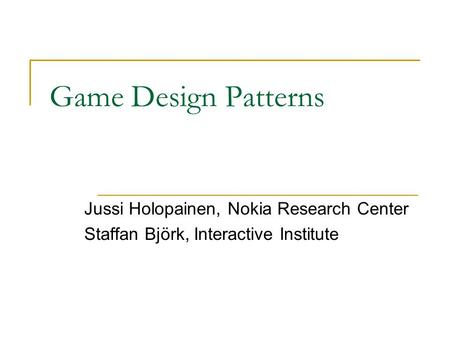 Game Design Patterns Jussi Holopainen, Nokia Research Center Staffan Björk, Interactive Institute.