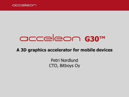 G30™ A 3D graphics accelerator for mobile devices Petri Nordlund CTO, Bitboys Oy.
