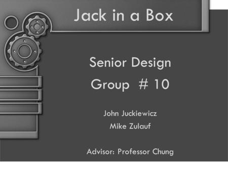 Jack in a Box Senior Design Group # 10 John Juckiewicz Mike Zulauf Advisor: Professor Chung.