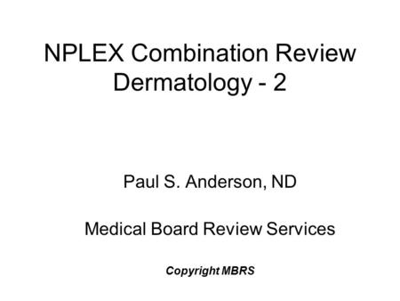 NPLEX Combination Review Dermatology - 2 Paul S. Anderson, ND Medical Board Review Services Copyright MBRS.