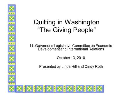 "Quilting in Washington ""The Giving People"" Lt. Governor's Legislative Committee on Economic Development and International Relations October 13, 2010 Presented."