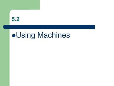 5.2 Using Machines. What is a Machine? Machine: device that makes doing work easier. – Knife – Scissor – Doorknob – Car engine.