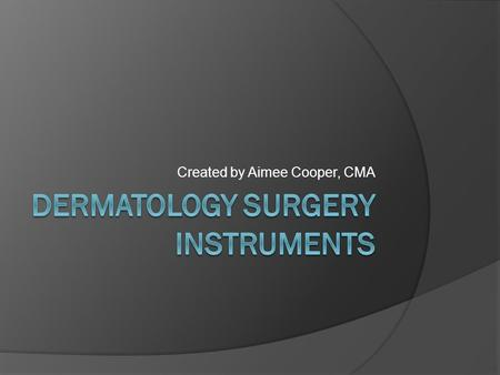 Created by Aimee Cooper, CMA. Objective  To learn the specialized instruments used in Dermatology Surgery  To be able to properly set up Mohs and Excision/Closure.