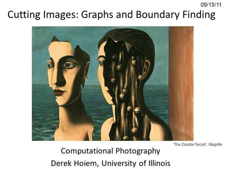 "Cutting Images: Graphs and Boundary Finding Computational Photography Derek Hoiem, University of Illinois 09/15/11 ""The Double Secret"", Magritte."
