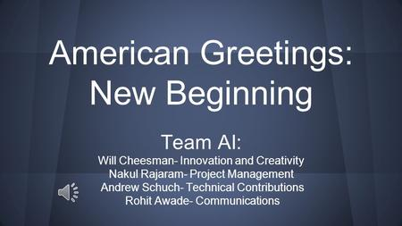 American Greetings: New Beginning Team AI: Will Cheesman- Innovation and Creativity Nakul Rajaram- Project Management Andrew Schuch- Technical Contributions.