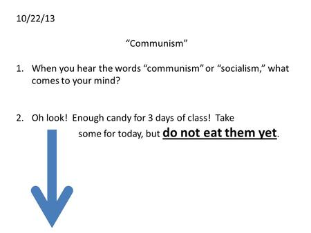 "10/22/13 ""Communism"" When you hear the words ""communism"" or ""socialism,"" what comes to your mind? Oh look! Enough candy for 3 days of class! Take 				some."
