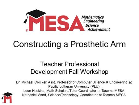 Constructing a Prosthetic Arm Teacher Professional Development Fall Workshop Dr. Michael Crocker, Asst. Professor of Computer Science & Engineering at.