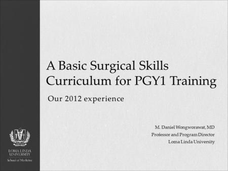 Our 2012 experience A Basic Surgical Skills Curriculum for PGY1 Training M. Daniel Wongworawat, MD Professor and Program Director Loma Linda University.