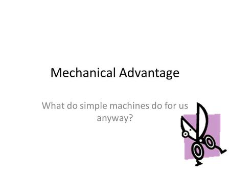 Mechanical Advantage What do simple machines do for us anyway?