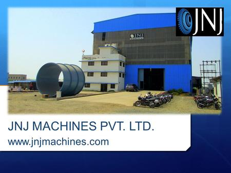 ABOUT US JNJ Machines established in 2010, A professionally managed enterprise which focuses on innovation and Entrepreneurship as key driver to its.