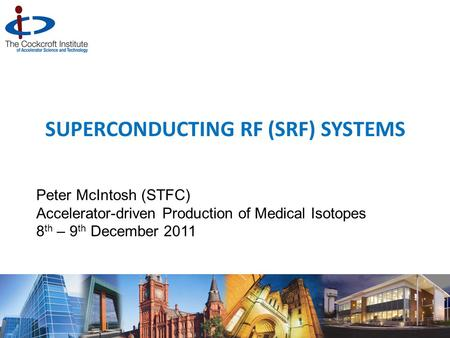 SUPERCONDUCTING RF (SRF) SYSTEMS Peter McIntosh (STFC) Accelerator-driven Production of Medical Isotopes 8 th – 9 th December 2011 1.