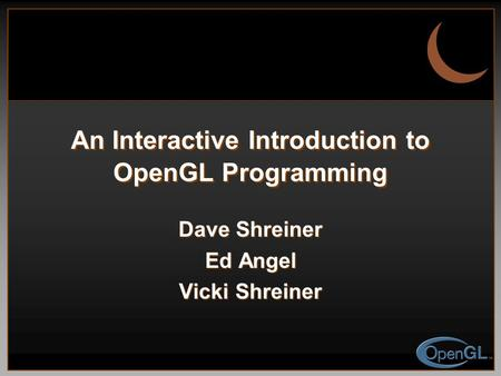 An Interactive Introduction to OpenGL Programming Dave Shreiner Ed Angel Vicki Shreiner.