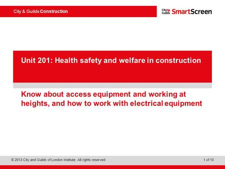 City & Guilds Construction © 2013 City and Guilds of London Institute. All rights reserved. 1 of 15 PowerPoint presentation Know about access equipment.