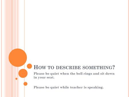 H OW TO DESCRIBE SOMETHING ? Please be quiet when the bell rings and sit down in your seat. Please be quiet while teacher is speaking.