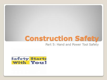 Construction Safety Part 5: Hand and Power Tool Safety.