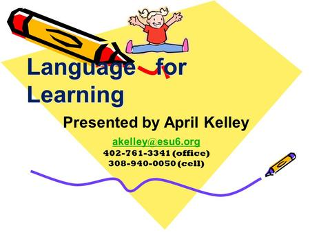 Language for Learning Presented by April Kelley esu6.org 402-761-3341 (office) 308-940-0050 (cell)