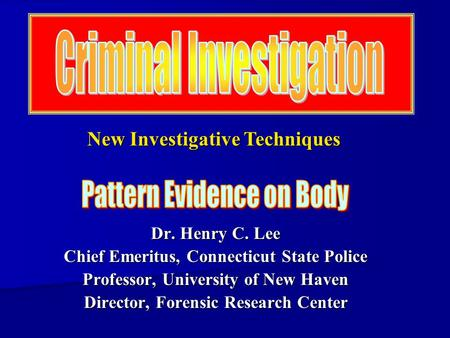 Dr. Henry C. Lee Chief Emeritus, Connecticut State Police Professor, University of New Haven Director, Forensic Research Center New Investigative Techniques.