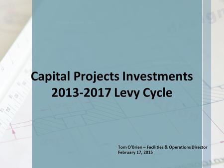 Capital Projects Investments 2013-2017 Levy Cycle Tom O'Brien – Facilities & Operations Director February 17, 2015.