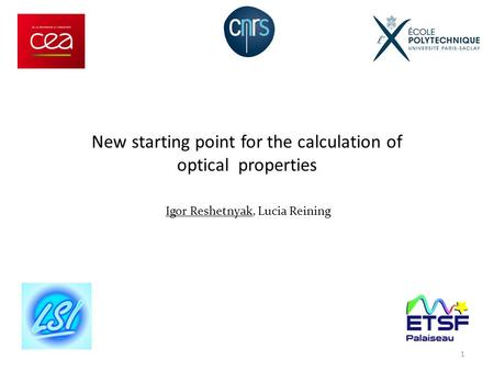 Igor Reshetnyak, Lucia Reining New starting point for the calculation of optical properties 1.