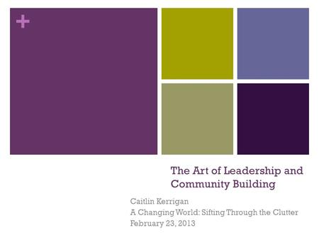+ The Art of Leadership and Community Building Caitlin Kerrigan A Changing World: Sifting Through the Clutter February 23, 2013.