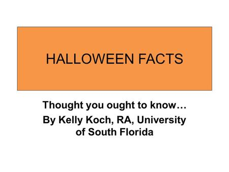 HALLOWEEN FACTS Thought you ought to know… By Kelly Koch, RA, University of South Florida.