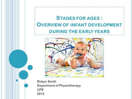 S TAGES FOR AGES : O VERVIEW OF INFANT DEVELOPMENT DURING THE EARLY YEARS Robyn Smith Department of Physiotherapy UFS 2012.