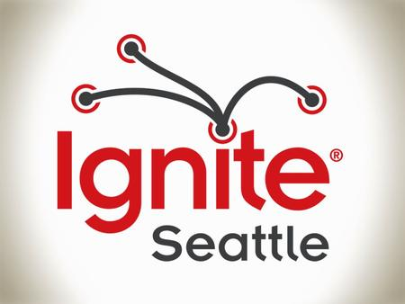 In 2006, Ignite was created here in Seattle Bre Brady Forrest.
