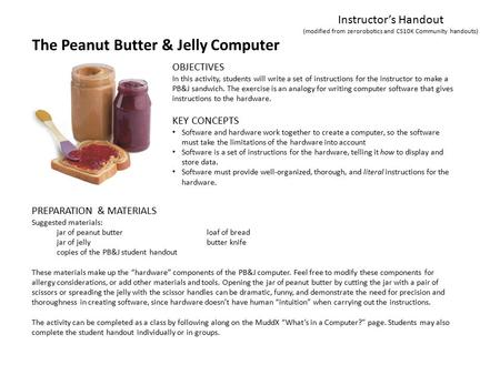 The Peanut Butter & Jelly Computer Instructor's Handout (modified from zerorobotics and CS10K Community handouts) KEY CONCEPTS Software and hardware work.