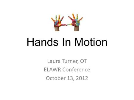 Hands In Motion Laura Turner, OT ELAWR Conference October 13, 2012.