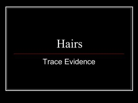 Hairs Trace Evidence. Hair as Physical Evidence ■ Class evidence ■ Removal indicates physical contact between victim and perpetrator- Locard's Principle.