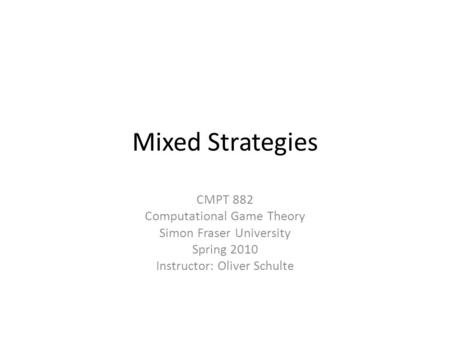 Mixed Strategies CMPT 882 Computational Game Theory Simon Fraser University Spring 2010 Instructor: Oliver Schulte.