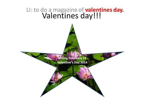 Valentines day!!! LI: to do a magazine of valentines day. Friday, February 14 Valentine's Day 2014.