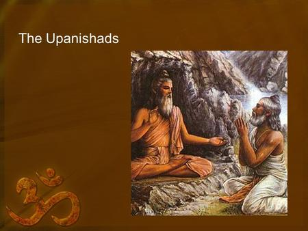 "The Upanishads. Aranyakas Means ""Forest Books"" ""Sad"" – To Sit Philosophical discussion of ritual."