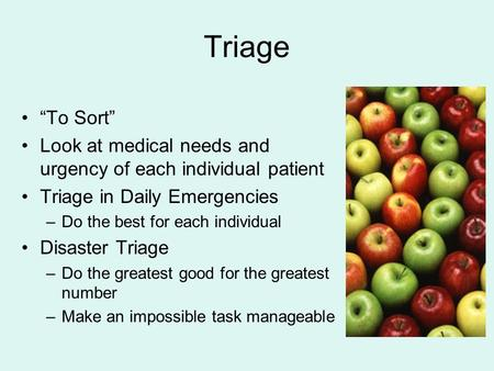 "Triage ""To Sort"" Look at medical needs and urgency of each individual patient Triage in Daily Emergencies Do the best for each individual Disaster Triage."