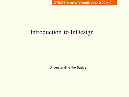 Introduction to InDesign Understanding the Basics DTB203 Interior Visualisation 2 2014.2.
