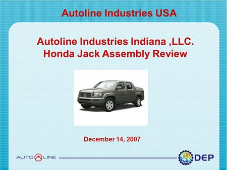 Copyright © 2007 by Detroit Engineered Products. All right reserved Autoline Industries USA Autoline Industries Indiana,LLC. Honda Jack Assembly Review.
