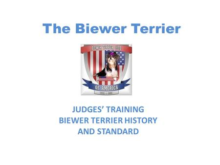 The Biewer Terrier JUDGES' TRAINING BIEWER TERRIER HISTORY AND STANDARD.