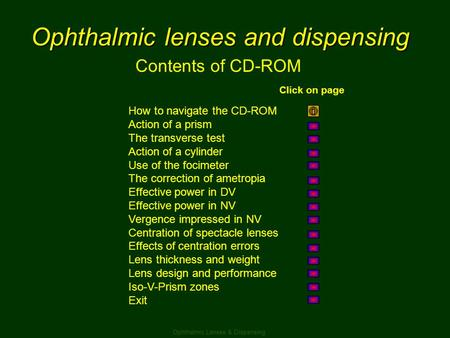 Ophthalmic lenses and dispensing Contents of CD-ROM How to navigate the CD-ROM Action of a prism The transverse test Action of a cylinder Use of the focimeter.