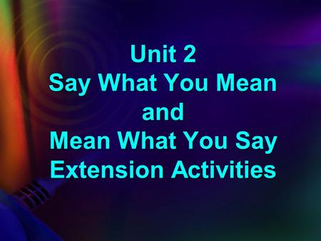 Unit 2 Say What You Mean and Mean What You Say Extension Activities.