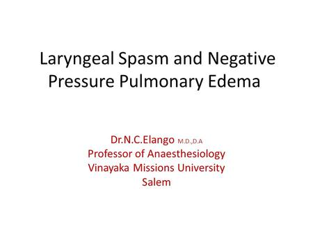 Laryngeal Spasm and Negative Pressure Pulmonary Edema Dr.N.C.Elango M.D.,D.A Professor of Anaesthesiology Vinayaka Missions University Salem.
