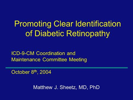 1 ICD-9-CM Coordination and Maintenance Committee Meeting October 8 th, 2004 Matthew J. Sheetz, MD, PhD Promoting Clear Identification of Diabetic Retinopathy.