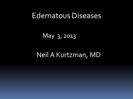 Edematous Diseases May 3, 2013 Neil A Kurtzman, MD.
