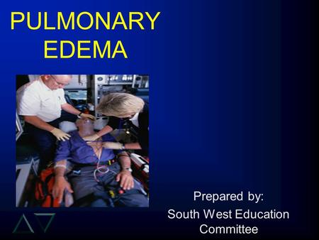 PULMONARY EDEMA Prepared by: South West Education Committee.