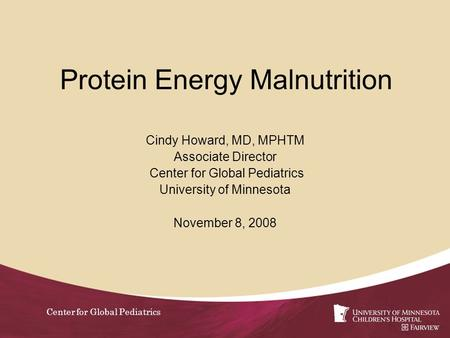 Center for Global Pediatrics Protein Energy Malnutrition Cindy Howard, MD, MPHTM Associate Director Center for Global Pediatrics University of Minnesota.