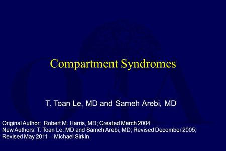 Compartment Syndromes T. Toan Le, MD and Sameh Arebi, MD Original Author: Robert M. Harris, MD; Created March 2004 New Authors: T. Toan Le, MD and Sameh.