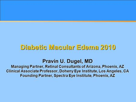 Diabetic Macular Edema 2010 Pravin U. Dugel, MD Managing Partner, Retinal Consultants of Arizona, Phoenix, AZ Clinical Associate Professor, Doheny Eye.