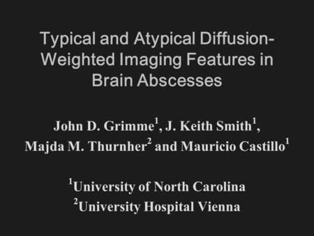 Typical and Atypical Diffusion- Weighted Imaging Features in Brain Abscesses John D. Grimme 1, J. Keith Smith 1, Majda M. Thurnher 2 and Mauricio Castillo.